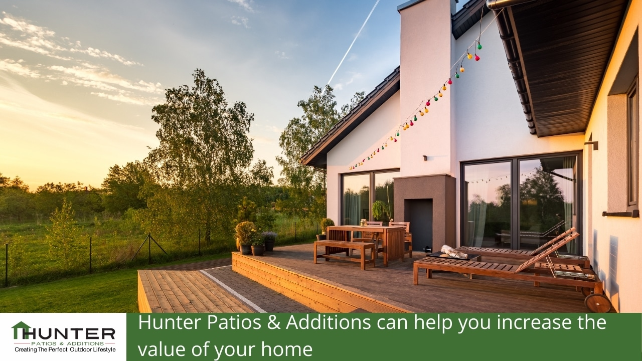 Hunter Patios & Additions can help you increase the value of your home